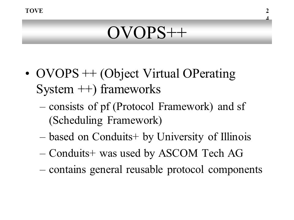 TOVE24 OVOPS++ OVOPS ++ (Object Virtual OPerating System ++) frameworks –consists of pf (Protocol Framework) and sf (Scheduling Framework) –based on Conduits+ by University of Illinois –Conduits+ was used by ASCOM Tech AG –contains general reusable protocol components