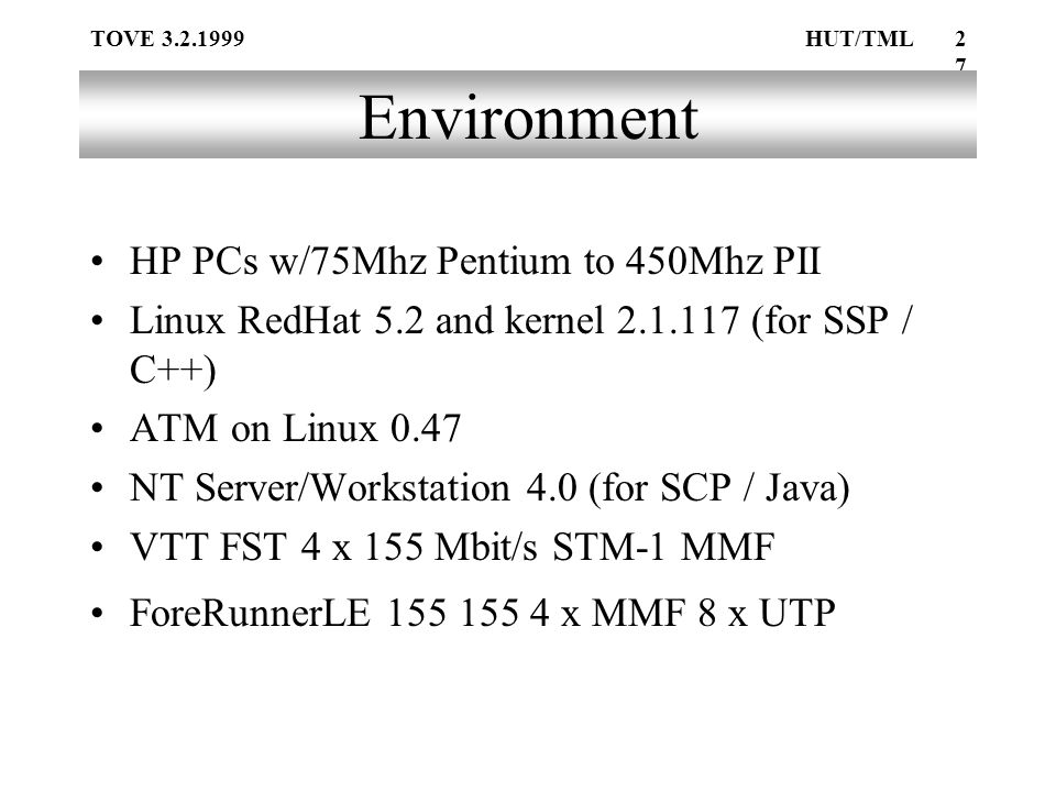 TOVE 3.2.1999HUT/TML27 Environment HP PCs w/75Mhz Pentium to 450Mhz PII Linux RedHat 5.2 and kernel 2.1.117 (for SSP / C++) ATM on Linux 0.47 NT Server/Workstation 4.0 (for SCP / Java) VTT FST 4 x 155 Mbit/s STM-1 MMF ForeRunnerLE 155 155 4 x MMF 8 x UTP