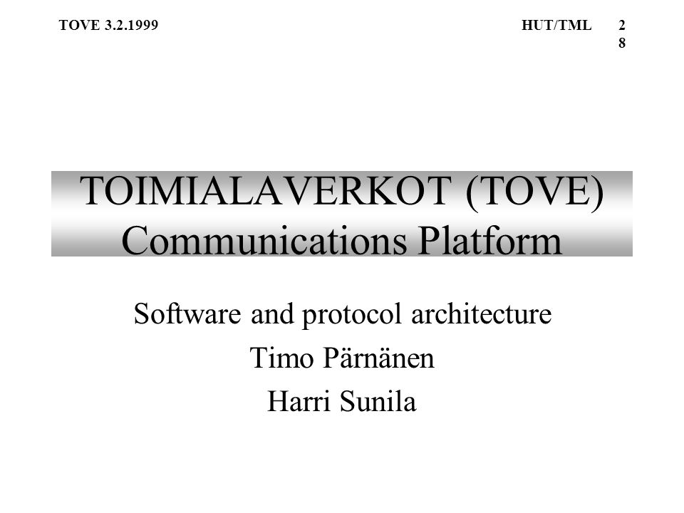 TOVE 3.2.1999HUT/TML28 TOIMIALAVERKOT (TOVE) Communications Platform Software and protocol architecture Timo Pärnänen Harri Sunila