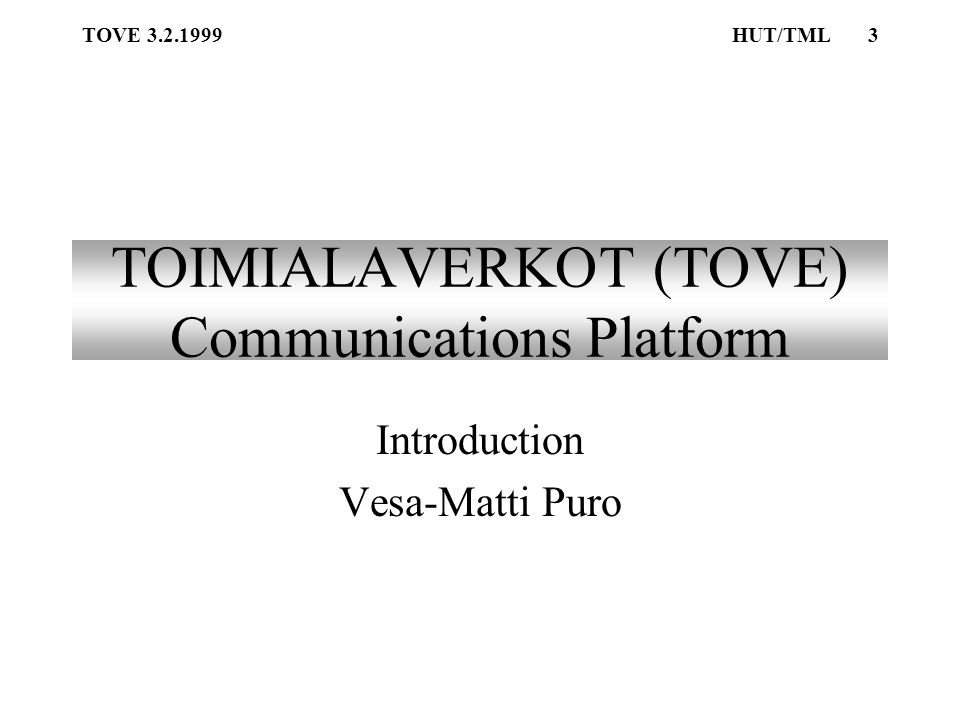 TOVE 3.2.1999HUT/TML3 TOIMIALAVERKOT (TOVE) Communications Platform Introduction Vesa-Matti Puro