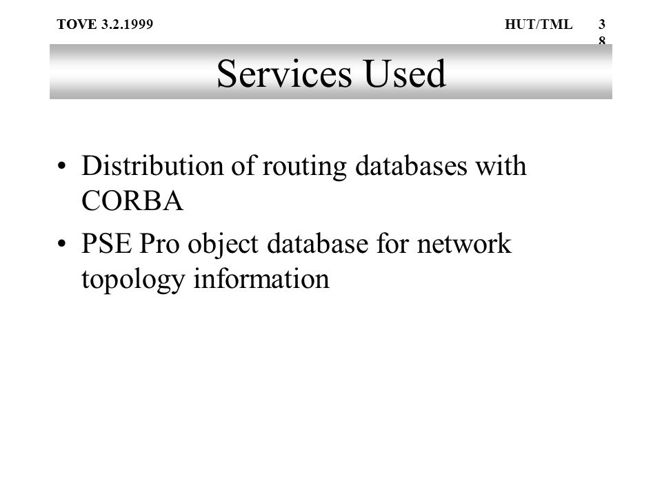 TOVE38 TOVE 3.2.1999HUT/TML Services Used Distribution of routing databases with CORBA PSE Pro object database for network topology information