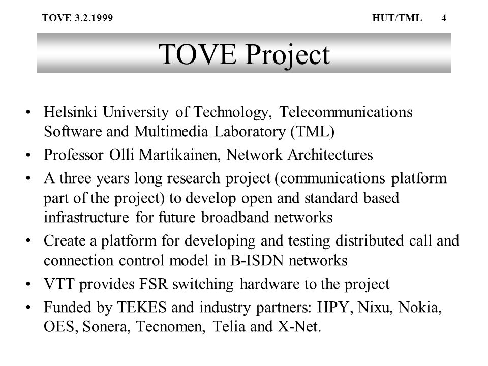 TOVE 3.2.1999HUT/TML4 TOVE Project Helsinki University of Technology, Telecommunications Software and Multimedia Laboratory (TML) Professor Olli Martikainen, Network Architectures A three years long research project (communications platform part of the project) to develop open and standard based infrastructure for future broadband networks Create a platform for developing and testing distributed call and connection control model in B-ISDN networks VTT provides FSR switching hardware to the project Funded by TEKES and industry partners: HPY, Nixu, Nokia, OES, Sonera, Tecnomen, Telia and X-Net.