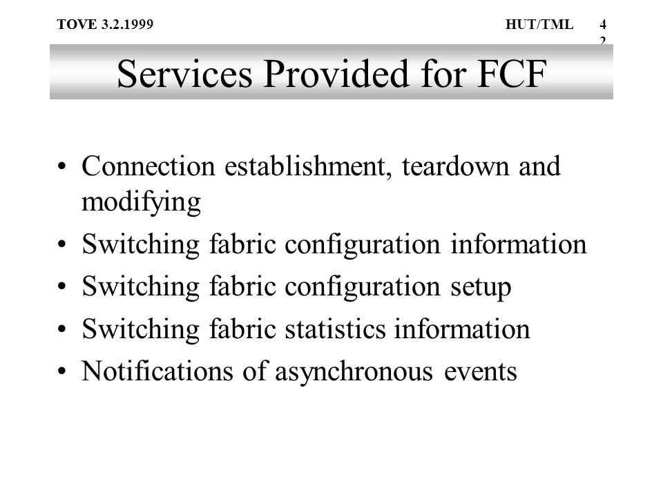 TOVE42 TOVE 3.2.1999HUT/TML Services Provided for FCF Connection establishment, teardown and modifying Switching fabric configuration information Switching fabric configuration setup Switching fabric statistics information Notifications of asynchronous events