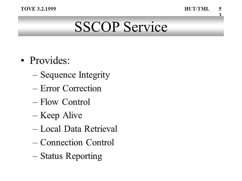 TOVE 3.2.1999HUT/TML53 SSCOP Service Provides: –Sequence Integrity –Error Correction –Flow Control –Keep Alive –Local Data Retrieval –Connection Control –Status Reporting