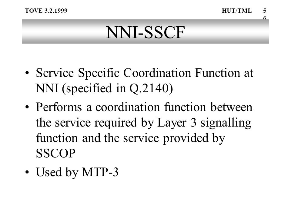 TOVE 3.2.1999HUT/TML56 NNI-SSCF Service Specific Coordination Function at NNI (specified in Q.2140) Performs a coordination function between the service required by Layer 3 signalling function and the service provided by SSCOP Used by MTP-3