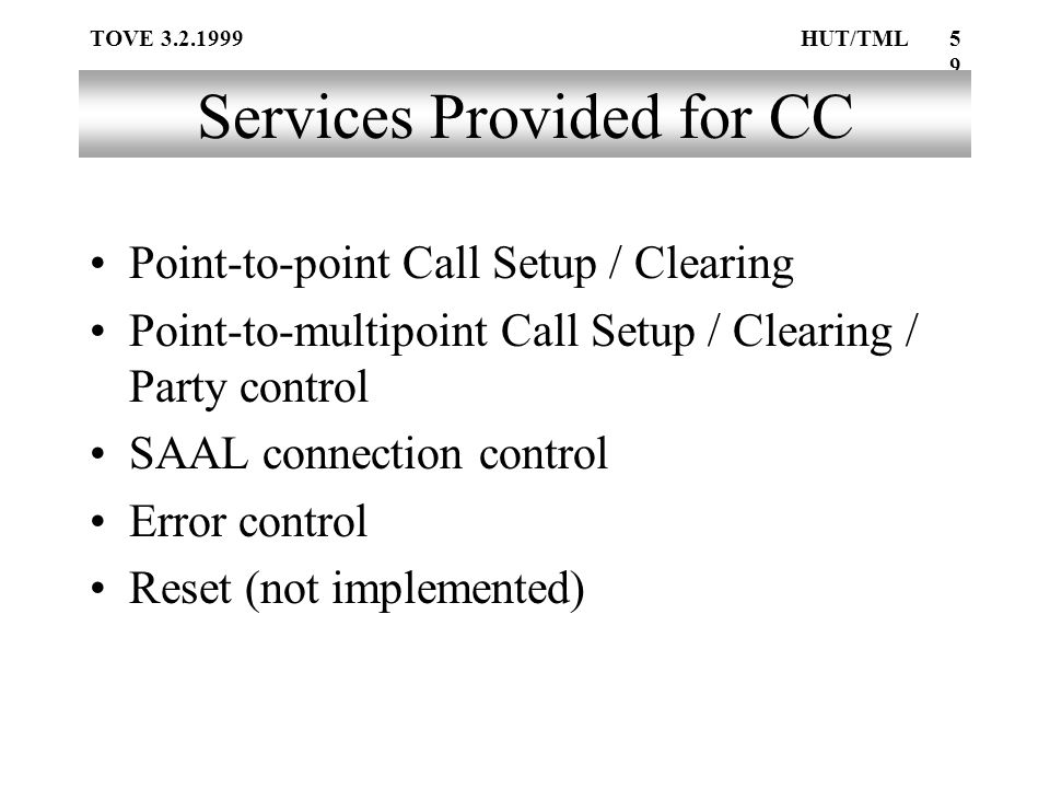 TOVE 3.2.1999HUT/TML59 Services Provided for CC Point-to-point Call Setup / Clearing Point-to-multipoint Call Setup / Clearing / Party control SAAL connection control Error control Reset (not implemented)