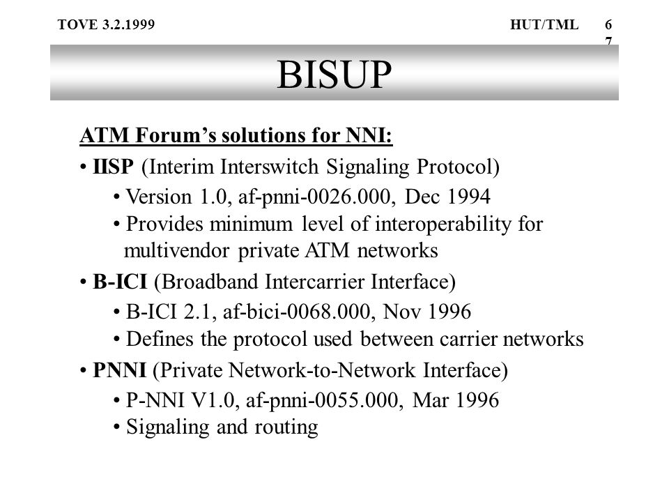 TOVE 3.2.1999HUT/TML67 BISUP ATM Forum's solutions for NNI: IISP (Interim Interswitch Signaling Protocol) Version 1.0, af-pnni-0026.000, Dec 1994 Provides minimum level of interoperability for multivendor private ATM networks B-ICI (Broadband Intercarrier Interface) B-ICI 2.1, af-bici-0068.000, Nov 1996 Defines the protocol used between carrier networks PNNI (Private Network-to-Network Interface) P-NNI V1.0, af-pnni-0055.000, Mar 1996 Signaling and routing