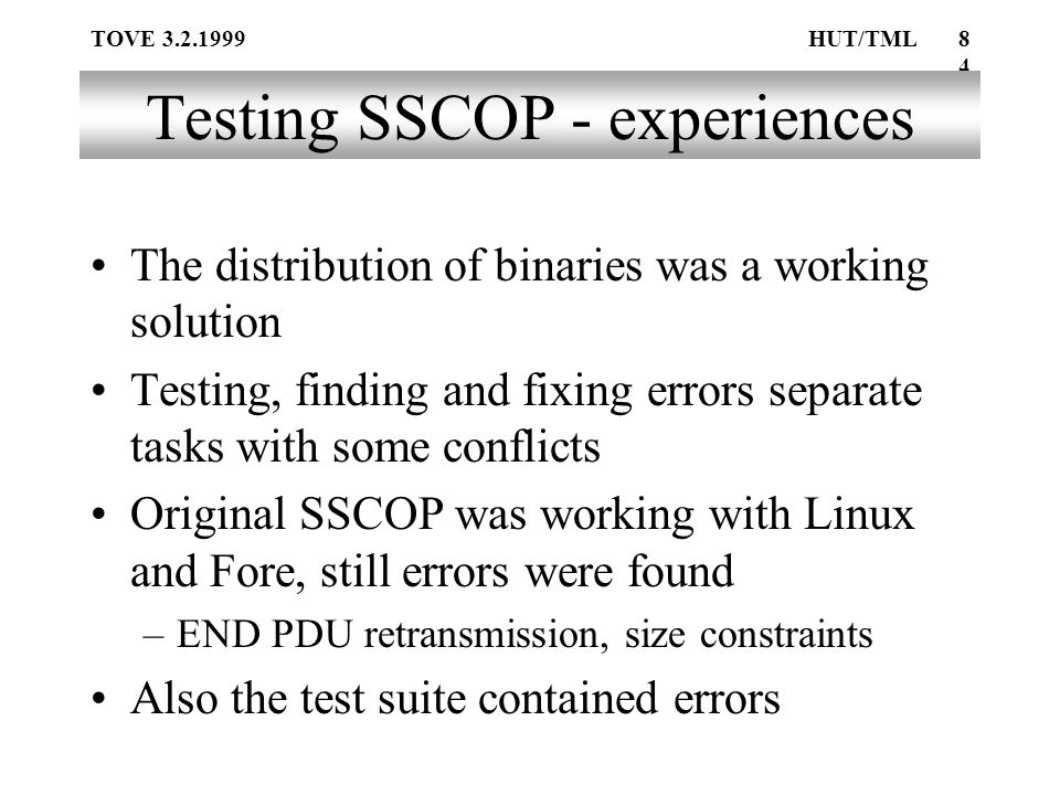 TOVE 3.2.1999HUT/TML84 Testing SSCOP - experiences The distribution of binaries was a working solution Testing, finding and fixing errors separate tasks with some conflicts Original SSCOP was working with Linux and Fore, still errors were found –END PDU retransmission, size constraints Also the test suite contained errors