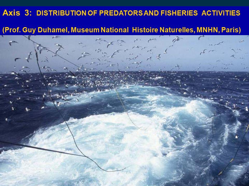 Axis 3: DISTRIBUTION OF PREDATORS AND FISHERIES ACTIVITIES (Prof. Guy Duhamel, Museum National Histoire Naturelles, MNHN, Paris)