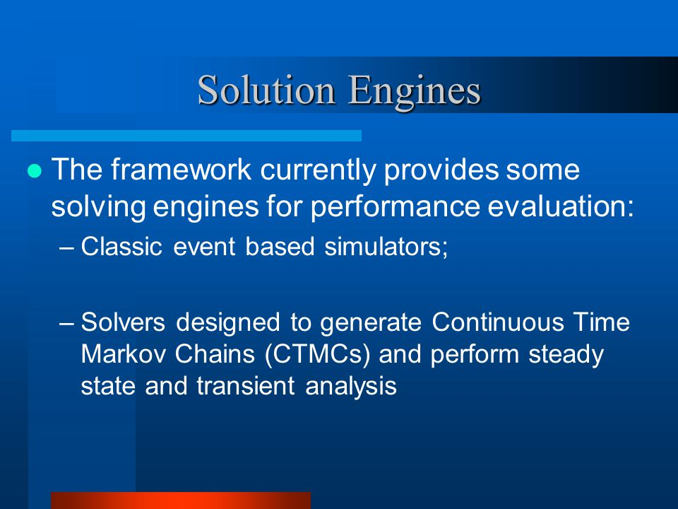 Solution Engines The framework currently provides some solving engines for performance evaluation: –Classic event based simulators; –Solvers designed to generate Continuous Time Markov Chains (CTMCs) and perform steady state and transient analysis