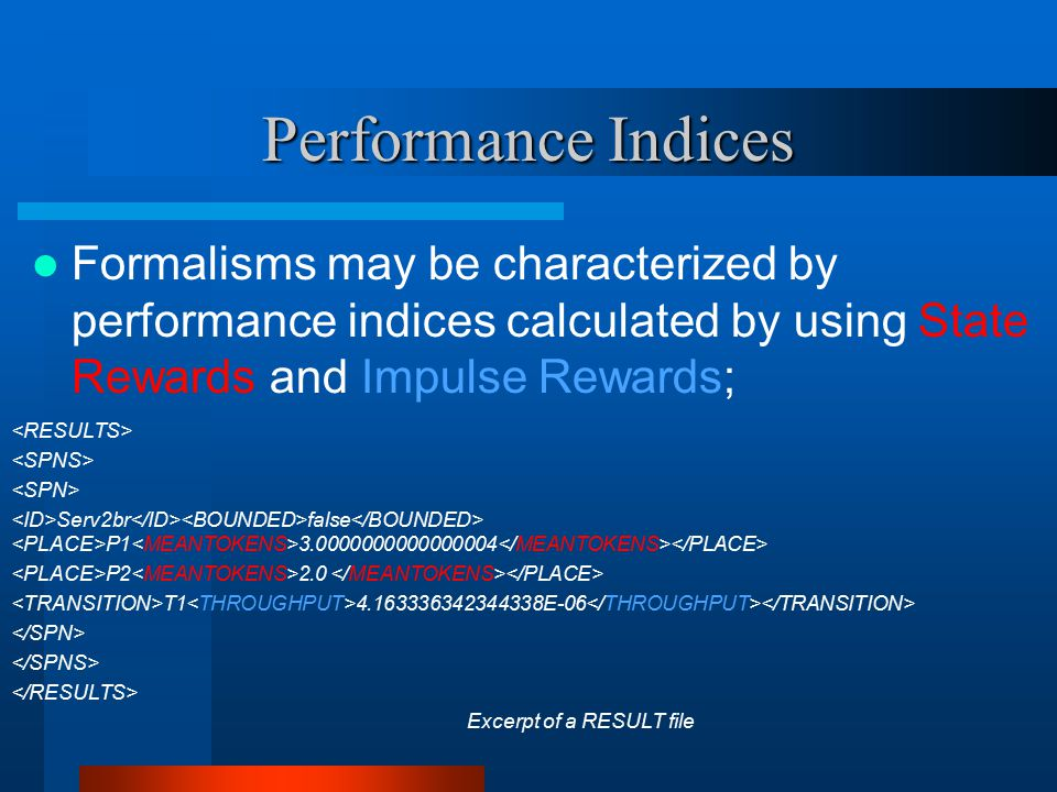 Performance Indices Formalisms may be characterized by performance indices calculated by using State Rewards and Impulse Rewards; Serv2br false P1 3.0000000000000004 P2 2.0 T1 4.163336342344338E-06 Excerpt of a RESULT file