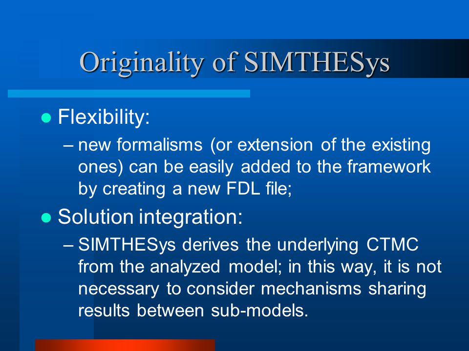 Originality of SIMTHESys Flexibility: –new formalisms (or extension of the existing ones) can be easily added to the framework by creating a new FDL file; Solution integration: –SIMTHESys derives the underlying CTMC from the analyzed model; in this way, it is not necessary to consider mechanisms sharing results between sub-models.
