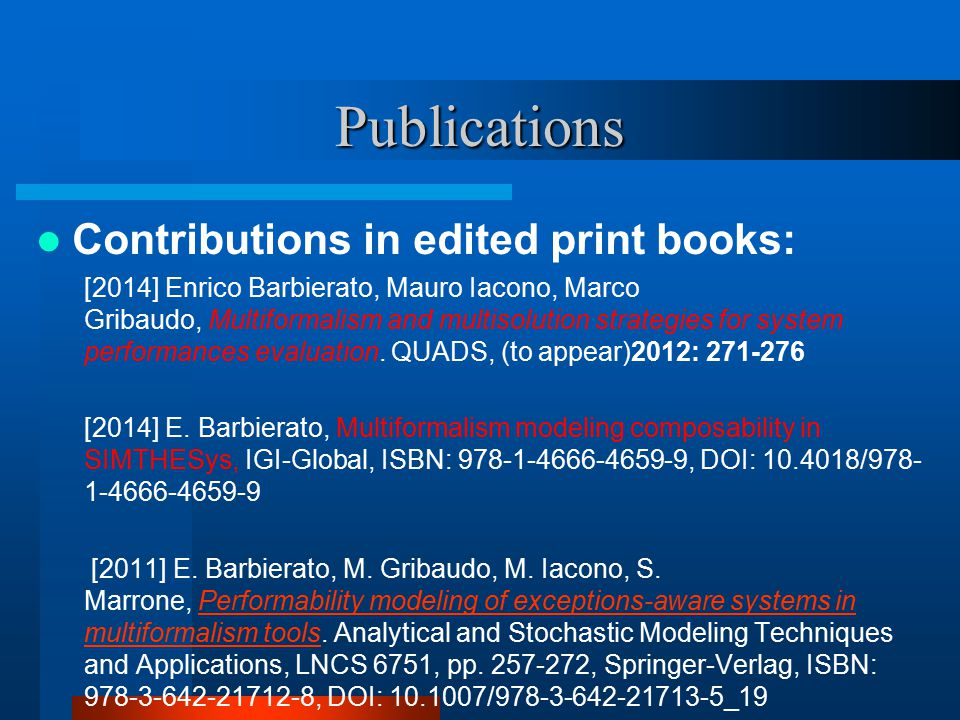 Publications Contributions in edited print books: [2014] Enrico Barbierato, Mauro Iacono, Marco Gribaudo, Multiformalism and multisolution strategies for system performances evaluation.