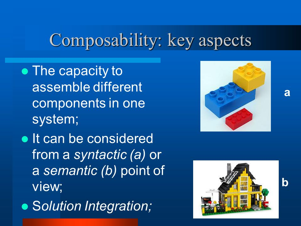 Composability: key aspects The capacity to assemble different components in one system; It can be considered from a syntactic (a) or a semantic (b) point of view; Solution Integration; a b