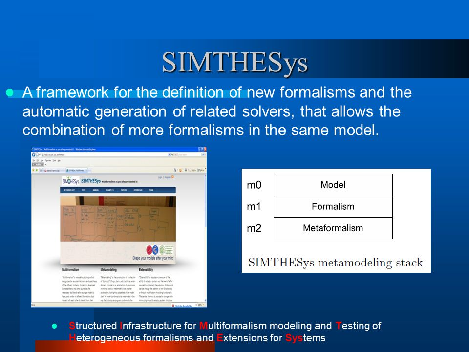SIMTHESys Structured Infrastructure for Multiformalism modeling and Testing of Heterogeneous formalisms and Extensions for Systems A framework for the definition of new formalisms and the automatic generation of related solvers, that allows the combination of more formalisms in the same model.