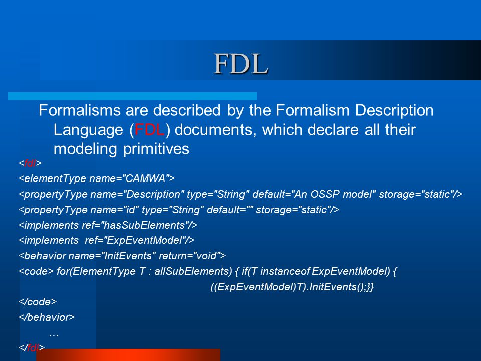 FDL for(ElementType T : allSubElements) { if(T instanceof ExpEventModel) { ((ExpEventModel)T).InitEvents();}} … Formalisms are described by the Formalism Description Language (FDL) documents, which declare all their modeling primitives