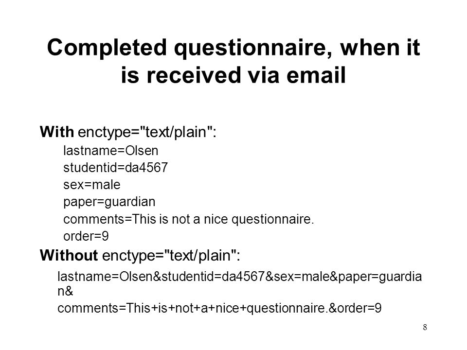 8 Completed questionnaire, when it is received via email With enctype= text/plain : lastname=Olsen studentid=da4567 sex=male paper=guardian comments=This is not a nice questionnaire.