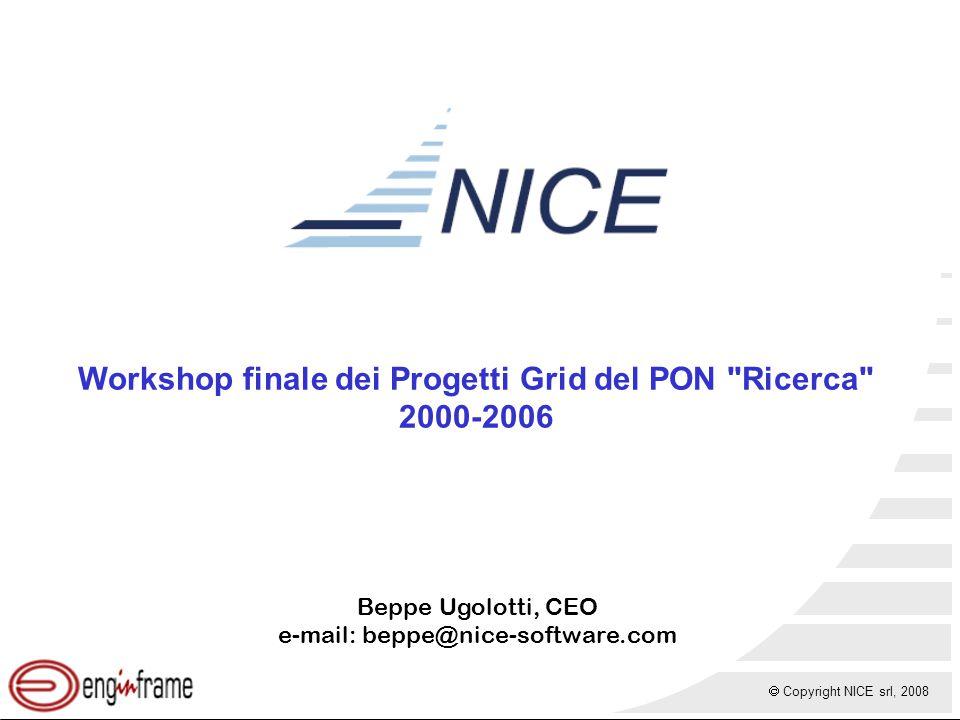  Copyright NICE srl, 2008 Workshop finale dei Progetti Grid del PON Ricerca 2000-2006 Beppe Ugolotti, CEO e-mail: beppe@nice-software.com