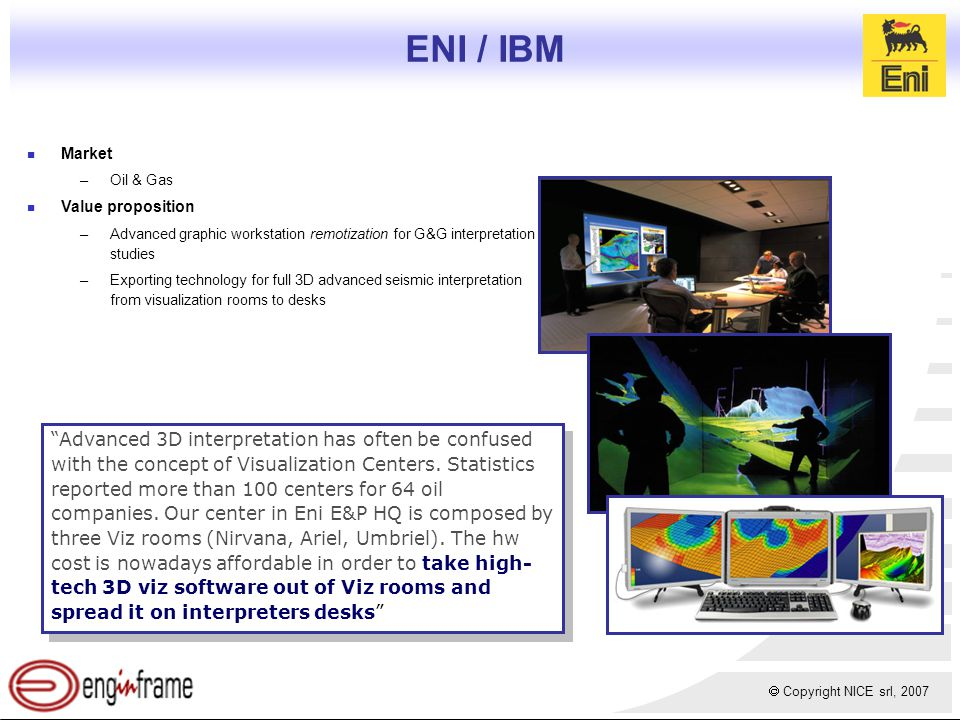  Copyright NICE srl, 2007 ENI / IBM Market –Oil & Gas Value proposition –Advanced graphic workstation remotization for G&G interpretation studies –Exporting technology for full 3D advanced seismic interpretation from visualization rooms to desks Advanced 3D interpretation has often be confused with the concept of Visualization Centers.
