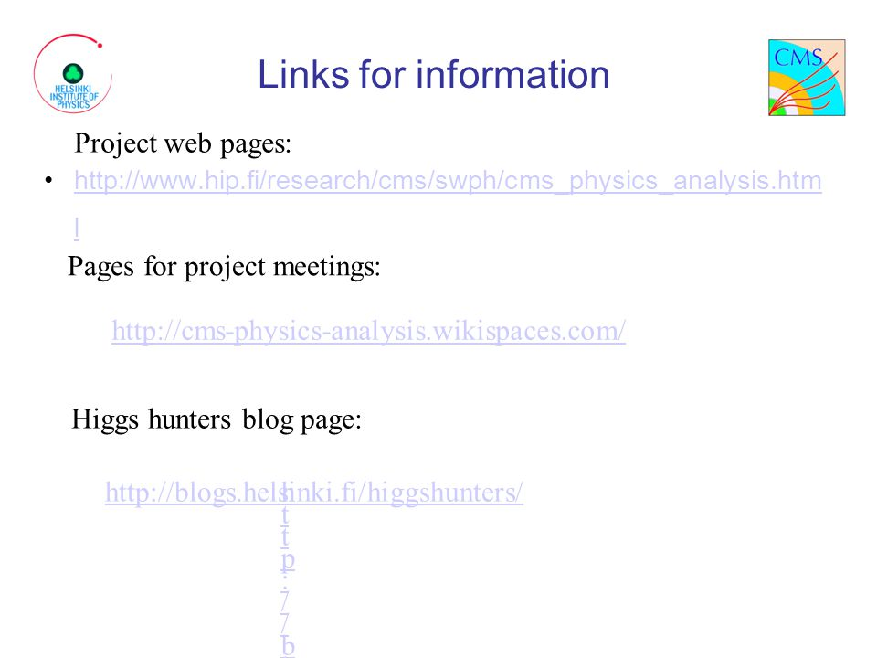 Links for information http://www.hip.fi/research/cms/swph/cms_physics_analysis.htm lhttp://www.hip.fi/research/cms/swph/cms_physics_analysis.htm l Project web pages: Pages for project meetings: Higgs hunters blog page: http://cms-physics-analysis.wikispaces.com/ http://blogs.helsinki.fi/higgshunters/http://blogs.helsinki.fi/higgshunters/ http://blogs.helsinki.fi/higgshunters/