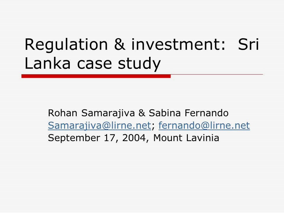 Regulation & investment: Sri Lanka case study Rohan Samarajiva & Sabina Fernando Samarajiva@lirne.netSamarajiva@lirne.net; fernando@lirne.netfernando@lirne.net September 17, 2004, Mount Lavinia