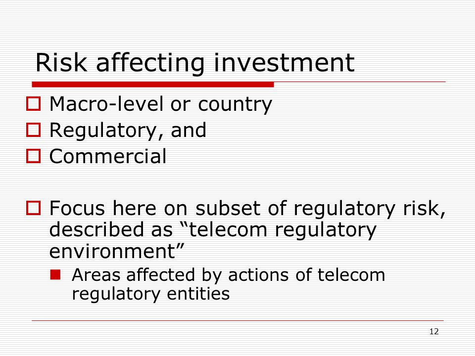 """12 Risk affecting investment  Macro-level or country  Regulatory, and  Commercial  Focus here on subset of regulatory risk, described as """"telecom"""