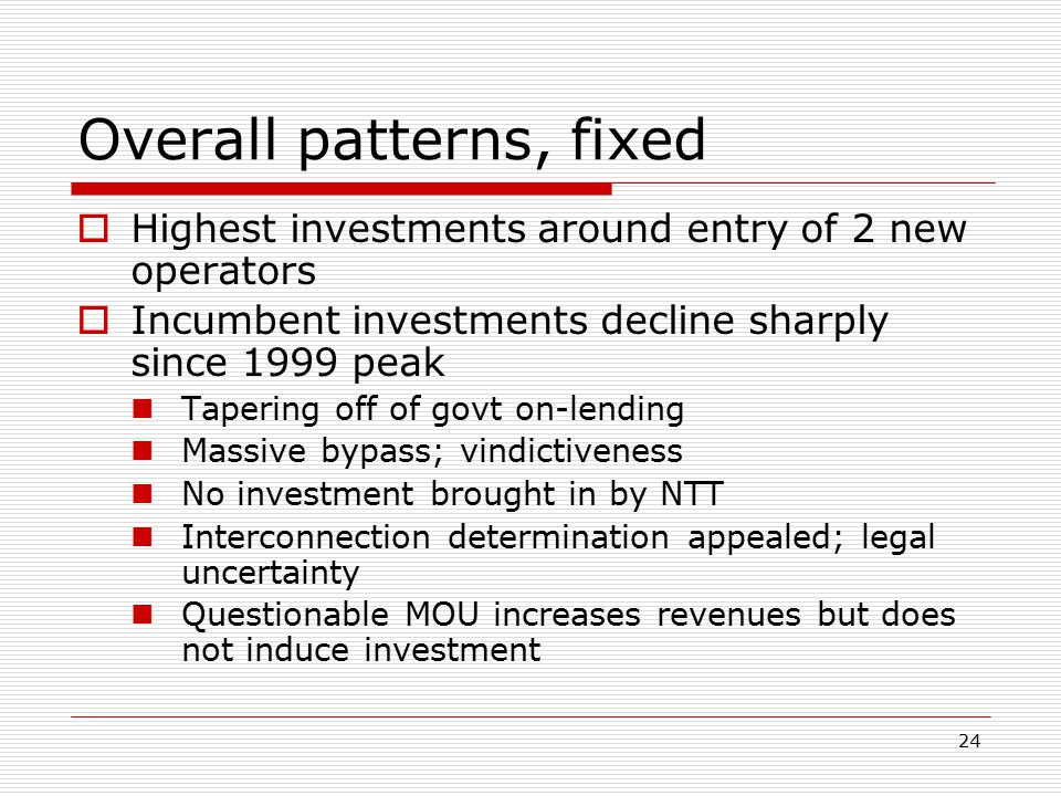 24 Overall patterns, fixed  Highest investments around entry of 2 new operators  Incumbent investments decline sharply since 1999 peak Tapering off
