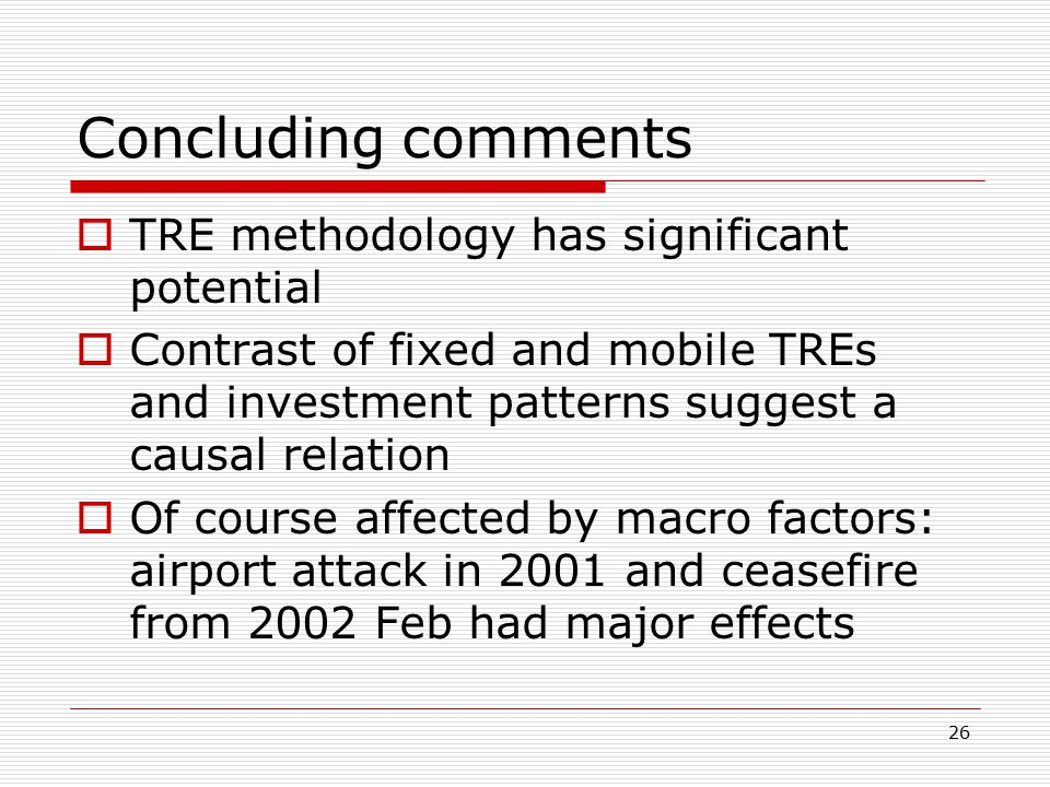 26 Concluding comments  TRE methodology has significant potential  Contrast of fixed and mobile TREs and investment patterns suggest a causal relation  Of course affected by macro factors: airport attack in 2001 and ceasefire from 2002 Feb had major effects