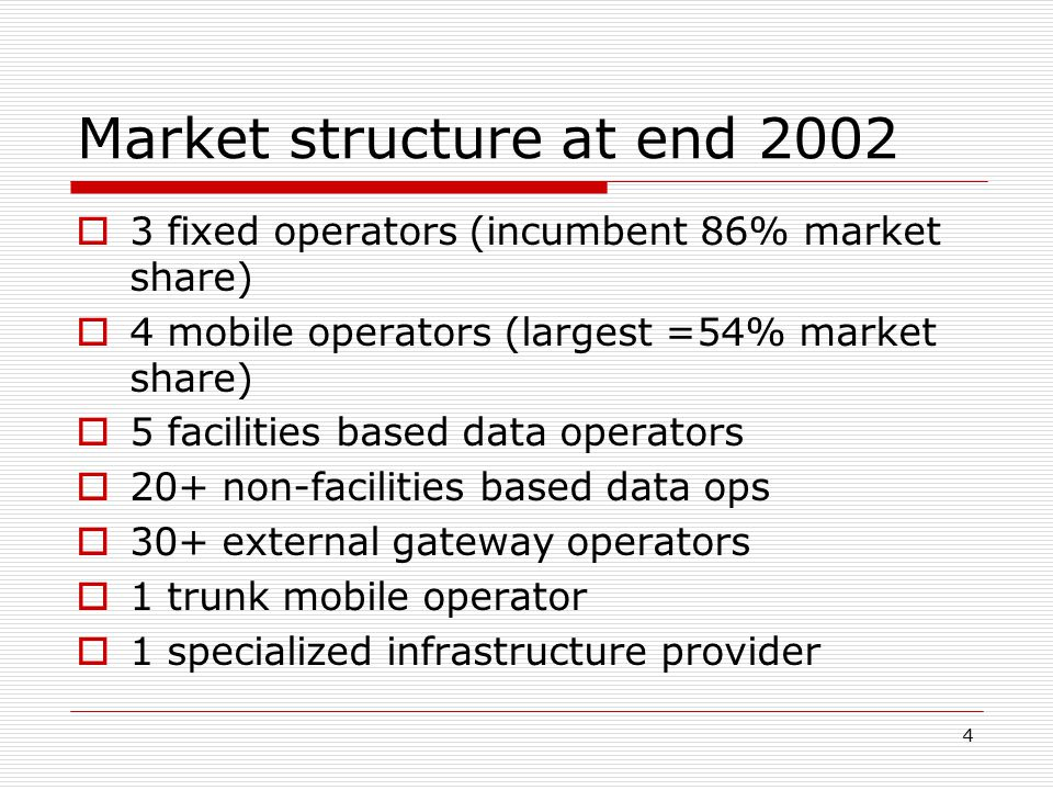 4 Market structure at end 2002  3 fixed operators (incumbent 86% market share)  4 mobile operators (largest =54% market share)  5 facilities based data operators  20+ non-facilities based data ops  30+ external gateway operators  1 trunk mobile operator  1 specialized infrastructure provider