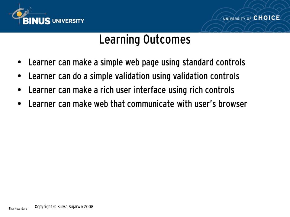 Learning Outcomes Learner can make a simple web page using standard controls Learner can do a simple validation using validation controls Learner can make a rich user interface using rich controls Learner can make web that communicate with user's browser Bina Nusantara Copyright © Surya Sujarwo 2008