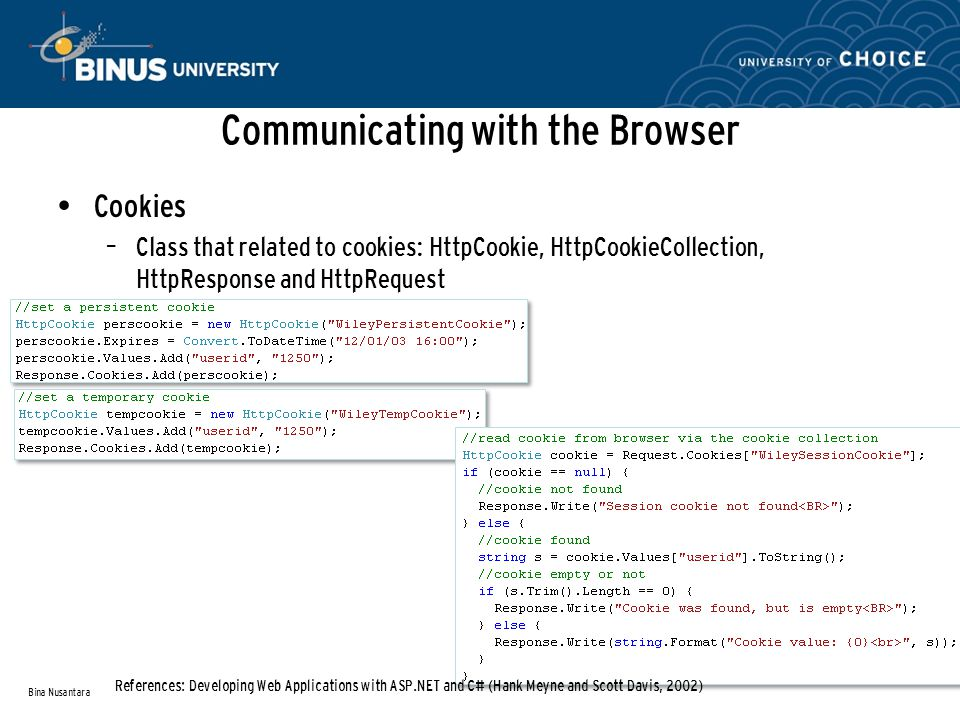 Cookies – Class that related to cookies: HttpCookie, HttpCookieCollection, HttpResponse and HttpRequest Communicating with the Browser Bina Nusantara References: Developing Web Applications with ASP.NET and C# (Hank Meyne and Scott Davis, 2002)