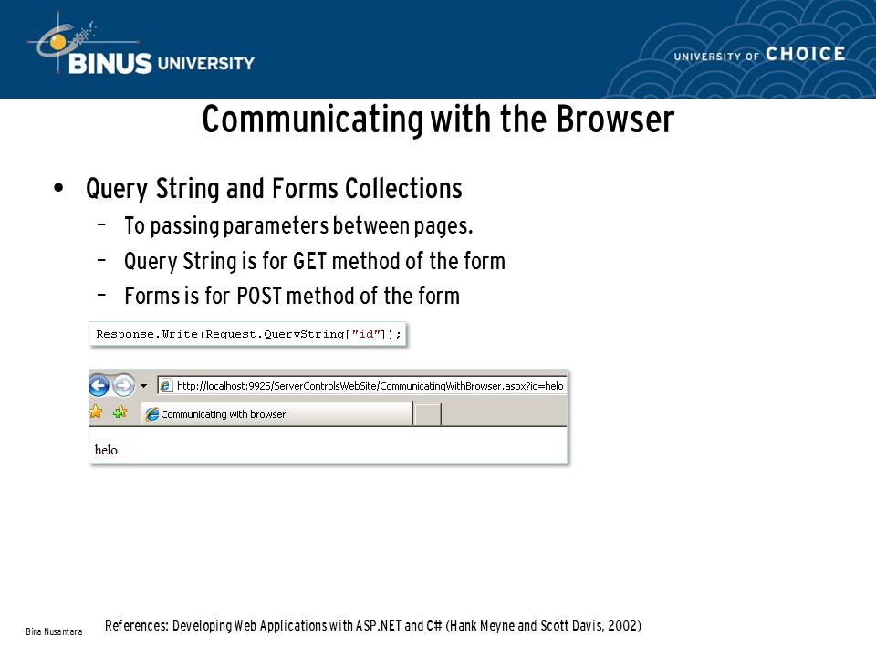 Communicating with the Browser Bina Nusantara References: Developing Web Applications with ASP.NET and C# (Hank Meyne and Scott Davis, 2002) Query String and Forms Collections – To passing parameters between pages.