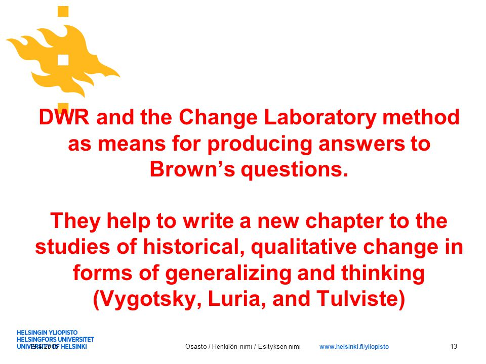 www.helsinki.fi/yliopisto DWR and the Change Laboratory method as means for producing answers to Brown's questions.