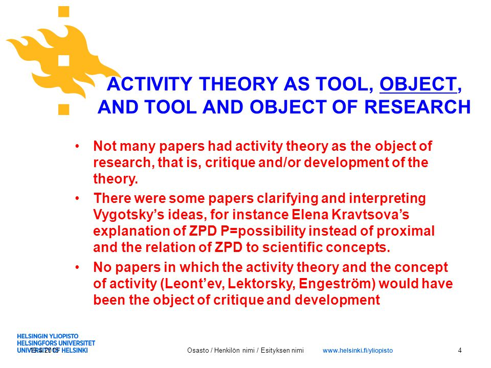 www.helsinki.fi/yliopisto ACTIVITY THEORY AS TOOL, OBJECT, AND TOOL AND OBJECT OF RESEARCH 19.4.2015Osasto / Henkilön nimi / Esityksen nimi4 Not many papers had activity theory as the object of research, that is, critique and/or development of the theory.