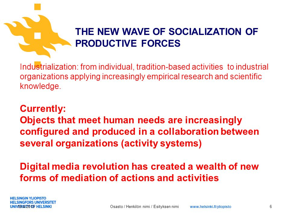 www.helsinki.fi/yliopisto 19.4.2015Osasto / Henkilön nimi / Esityksen nimi6 THE NEW WAVE OF SOCIALIZATION OF PRODUCTIVE FORCES Industrialization: from individual, tradition-based activities to industrial organizations applying increasingly empirical research and scientific knowledge.