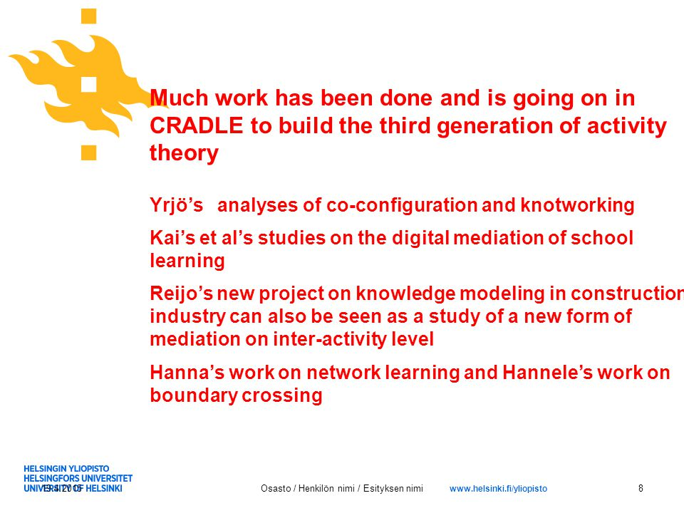 www.helsinki.fi/yliopisto 19.4.2015Osasto / Henkilön nimi / Esityksen nimi8 Much work has been done and is going on in CRADLE to build the third generation of activity theory Yrjö's analyses of co-configuration and knotworking Kai's et al's studies on the digital mediation of school learning Reijo's new project on knowledge modeling in construction industry can also be seen as a study of a new form of mediation on inter-activity level Hanna's work on network learning and Hannele's work on boundary crossing