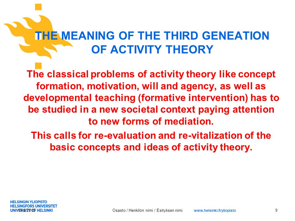www.helsinki.fi/yliopisto THE MEANING OF THE THIRD GENEATION OF ACTIVITY THEORY The classical problems of activity theory like concept formation, motivation, will and agency, as well as developmental teaching (formative intervention) has to be studied in a new societal context paying attention to new forms of mediation.
