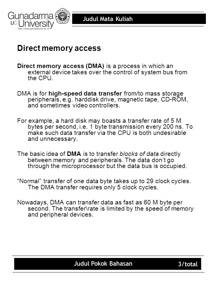 Judul Mata Kuliah Judul Pokok Bahasan 3/total Direct memory access Direct memory access (DMA) is a process in which an external device takes over the control of system bus from the CPU.