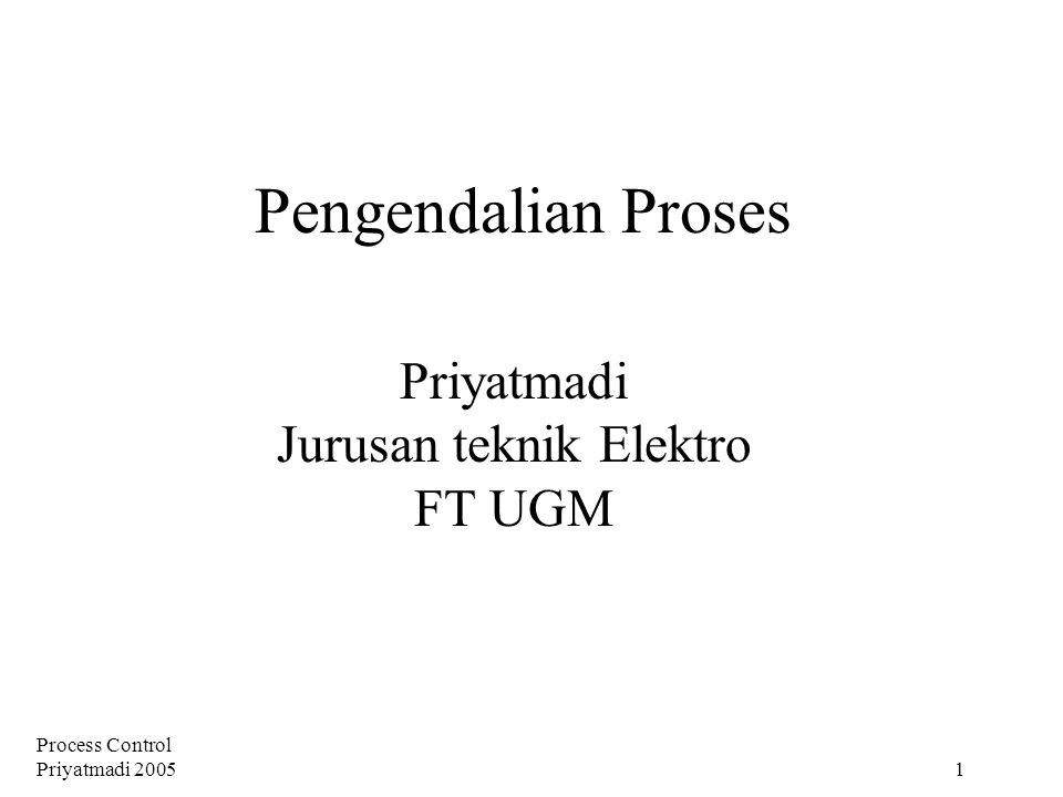 Process Control Priyatmadi 2005 1 Pengendalian Proses Priyatmadi Jurusan teknik Elektro FT UGM