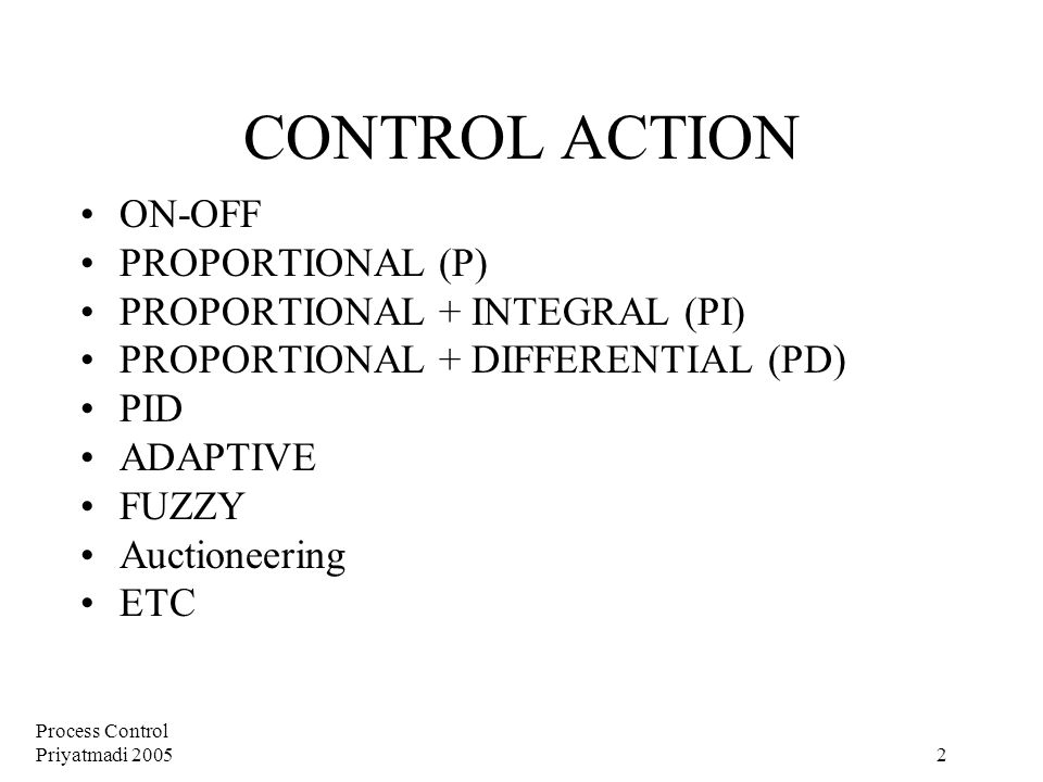 Process Control Priyatmadi 2005 2 CONTROL ACTION ON-OFF PROPORTIONAL (P) PROPORTIONAL + INTEGRAL (PI) PROPORTIONAL + DIFFERENTIAL (PD) PID ADAPTIVE FUZZY Auctioneering ETC