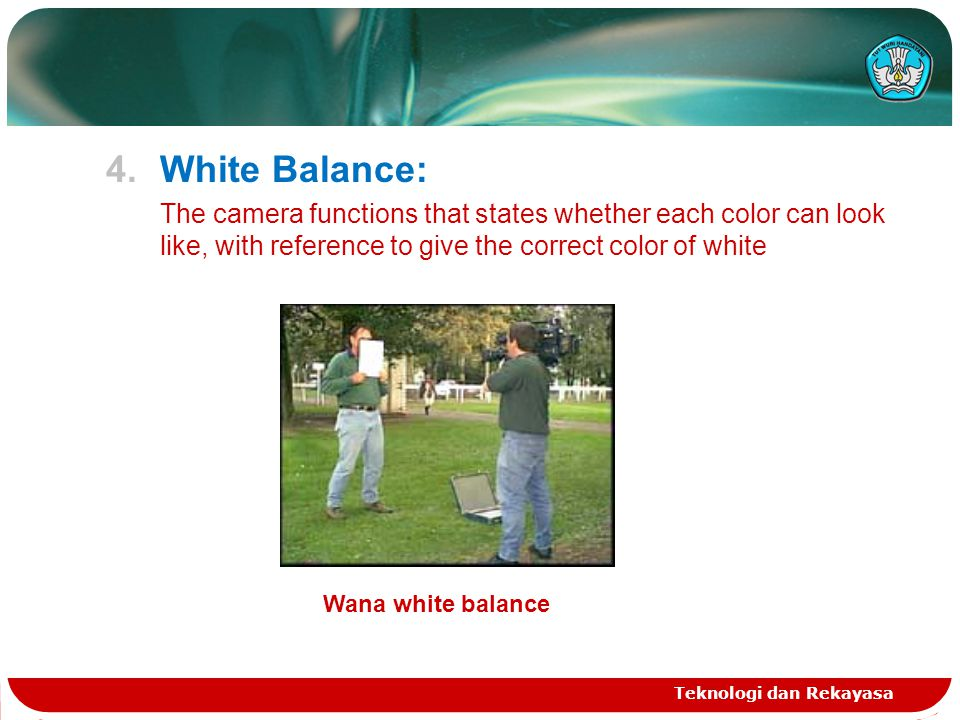 4.White Balance: The camera functions that states whether each color can look like, with reference to give the correct color of white Teknologi dan Rekayasa Wana white balance