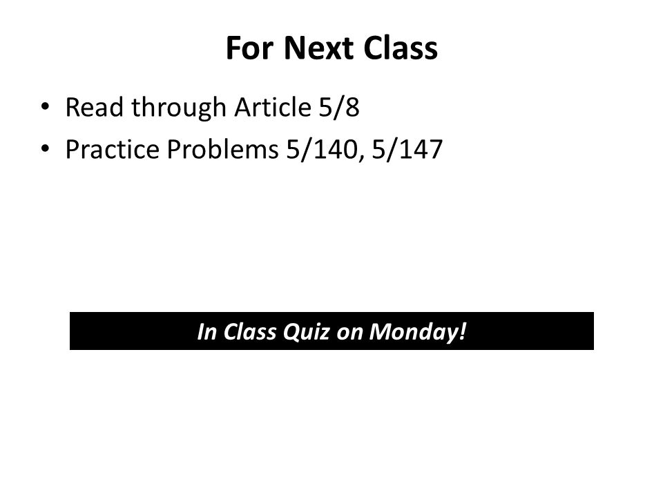 For Next Class Read through Article 5/8 Practice Problems 5/140, 5/147 In Class Quiz on Monday!