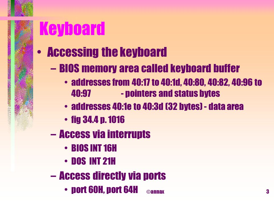 ©annax3 Keyboard Accessing the keyboard –BIOS memory area called keyboard buffer addresses from 40:17 to 40:1d, 40:80, 40:82, 40:96 to 40:97 - pointers and status bytes addresses 40:1e to 40:3d (32 bytes) - data area fig 34.4 p.