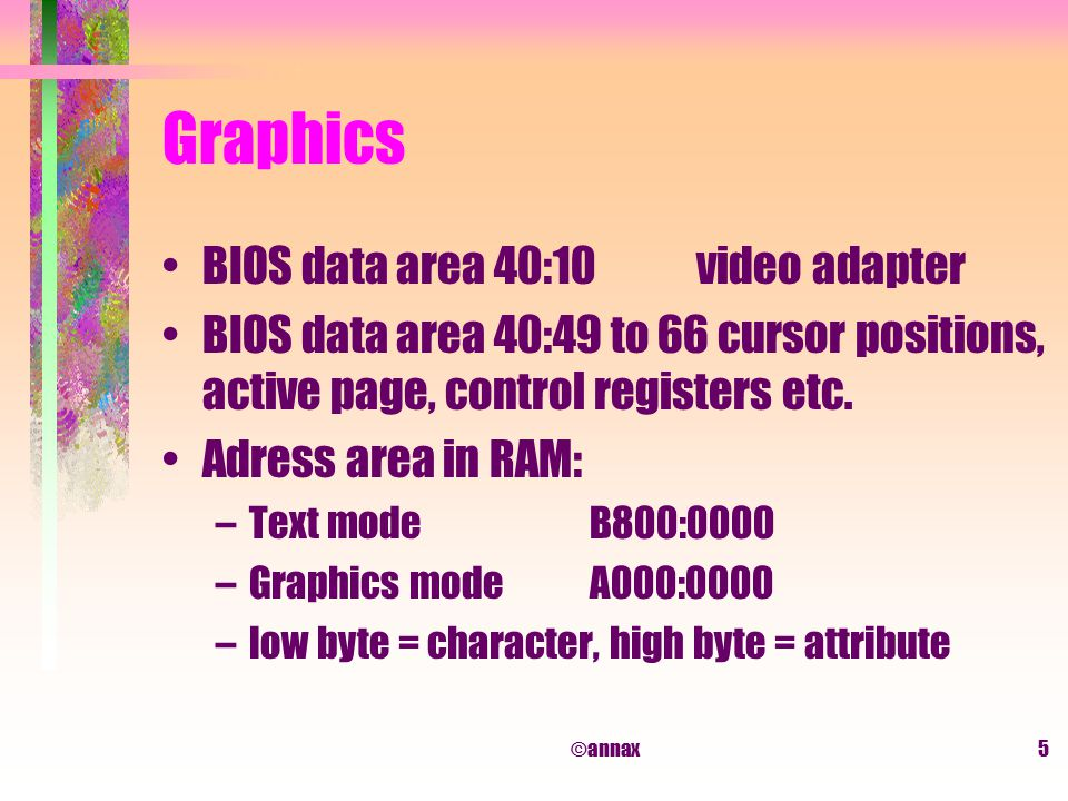 ©annax5 Graphics BIOS data area 40:10video adapter BIOS data area 40:49 to 66 cursor positions, active page, control registers etc.