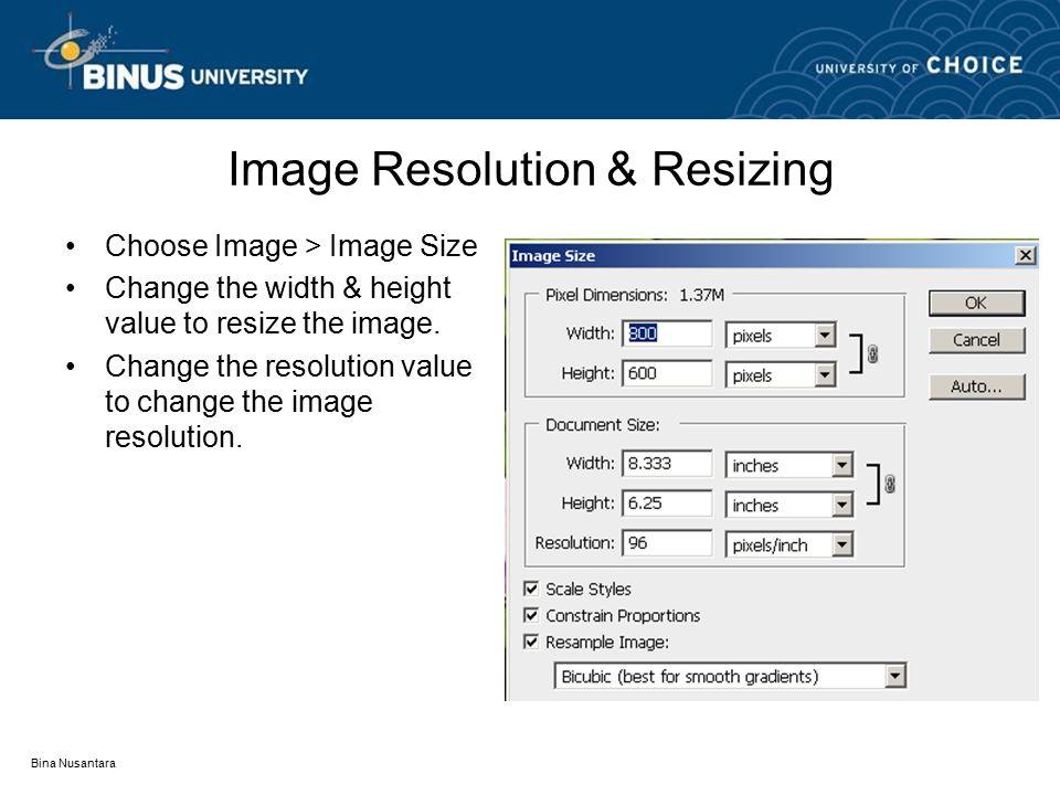 Bina Nusantara Image Resolution & Resizing Choose Image > Image Size Change the width & height value to resize the image. Change the resolution value
