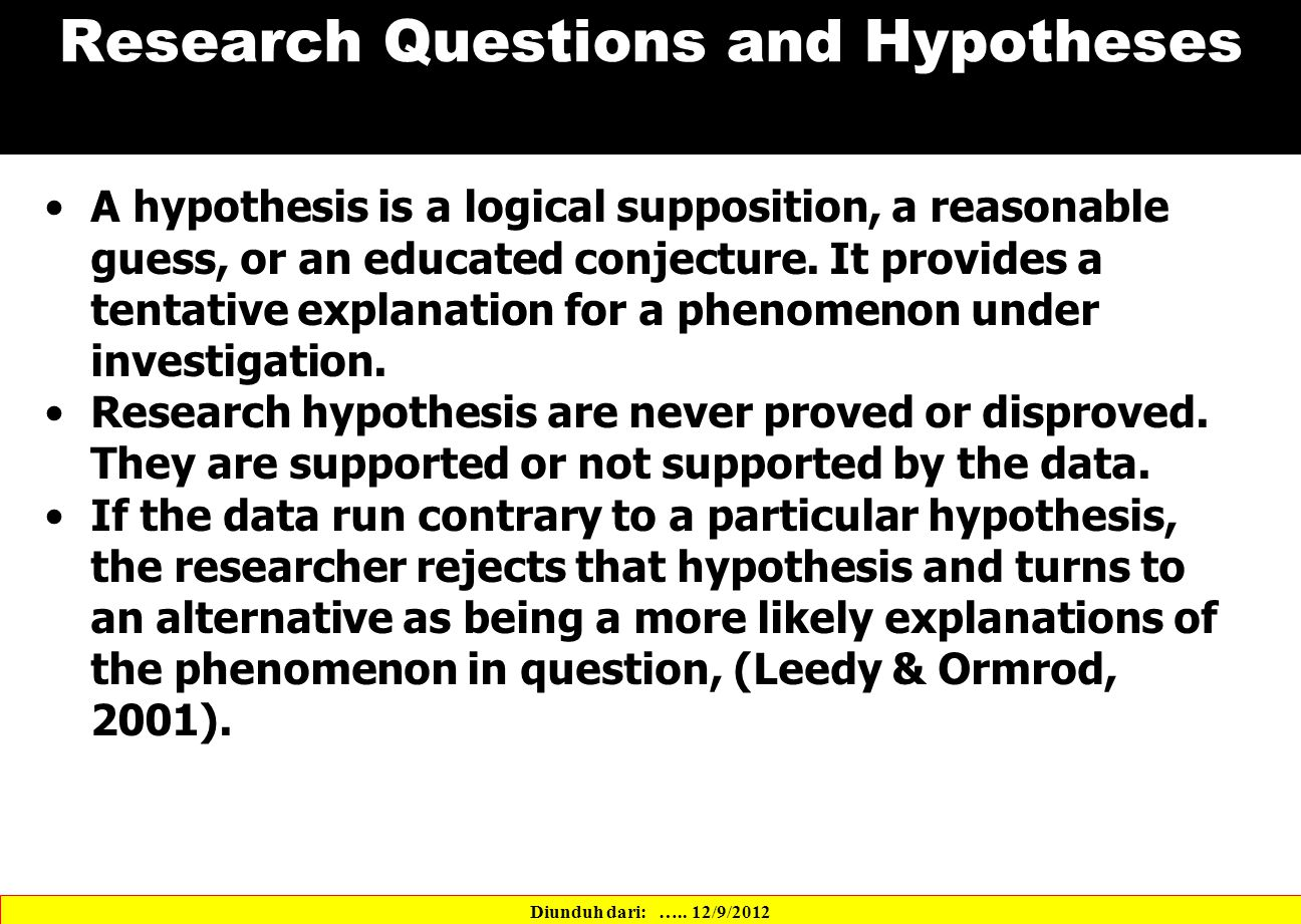 Research Questions and Hypotheses A hypothesis is a logical supposition, a reasonable guess, or an educated conjecture.