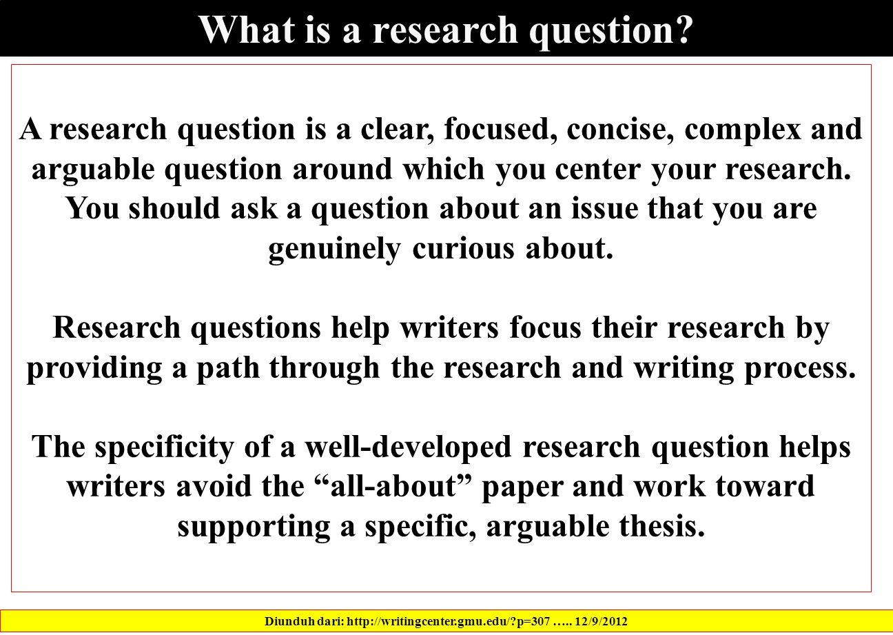 What is a research question. Diunduh dari: http://writingcenter.gmu.edu/?p=307 …..