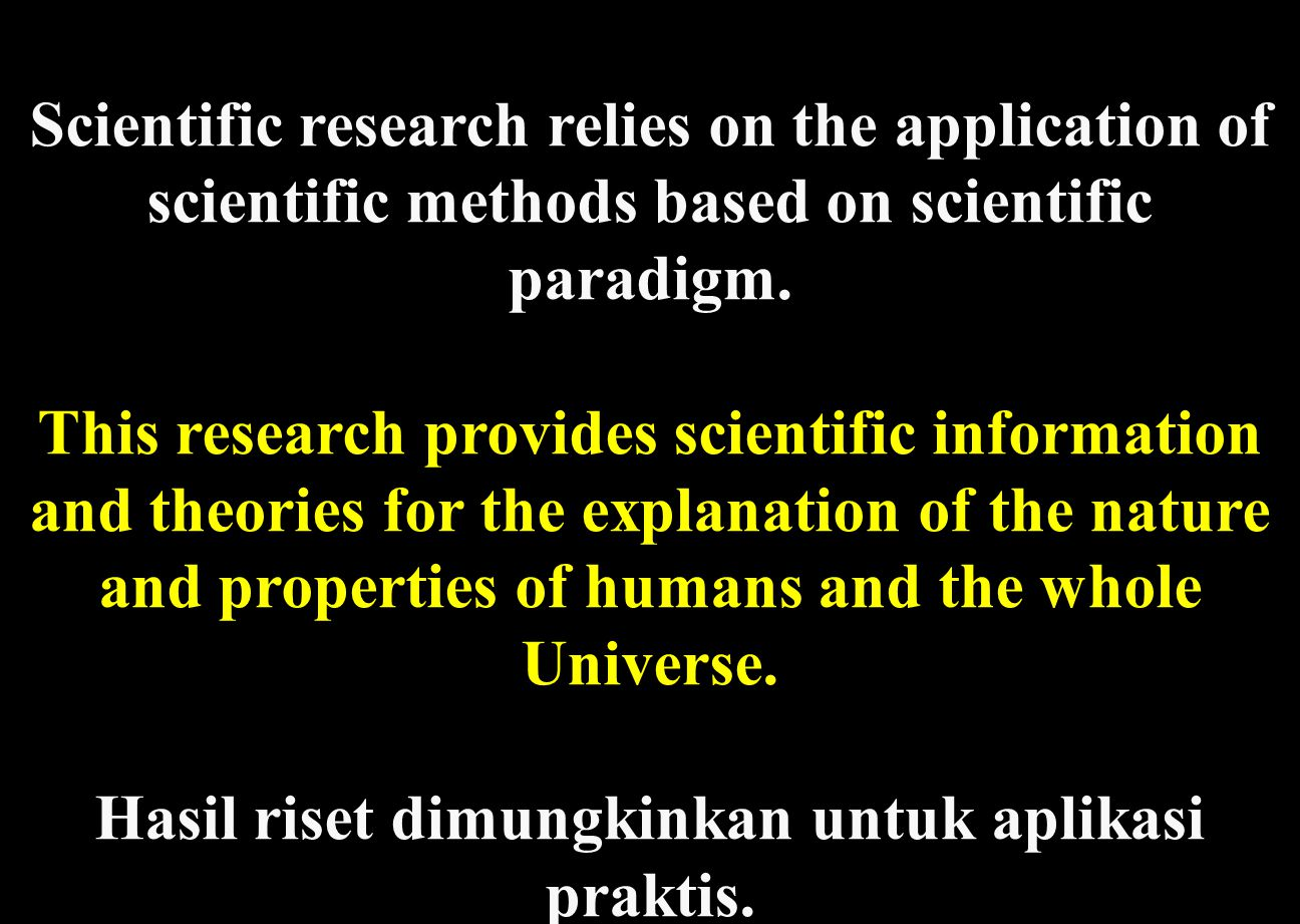 Scientific research relies on the application of scientific methods based on scientific paradigm.