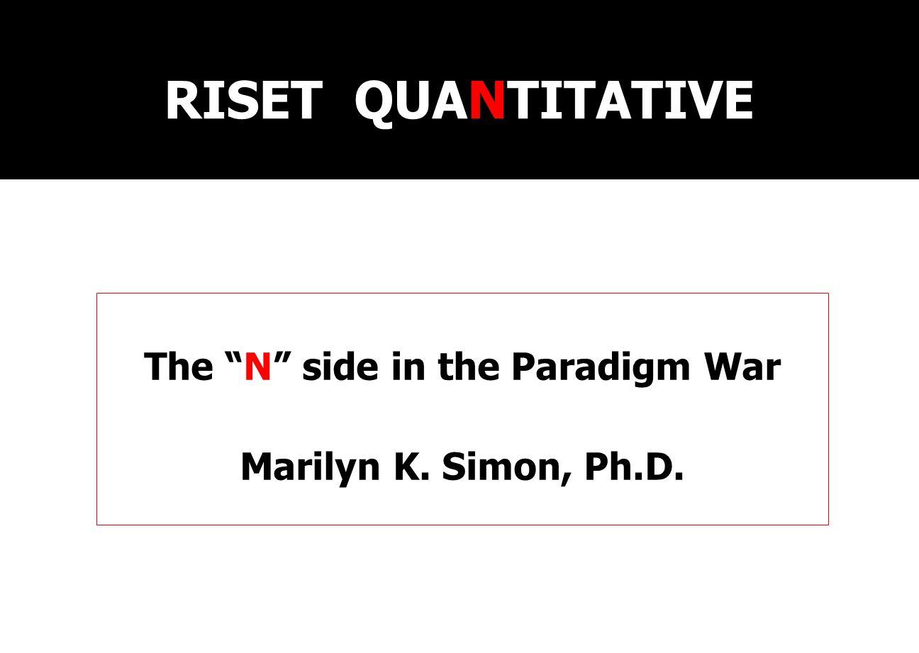 RISET QUANTITATIVE The N side in the Paradigm War Marilyn K. Simon, Ph.D.