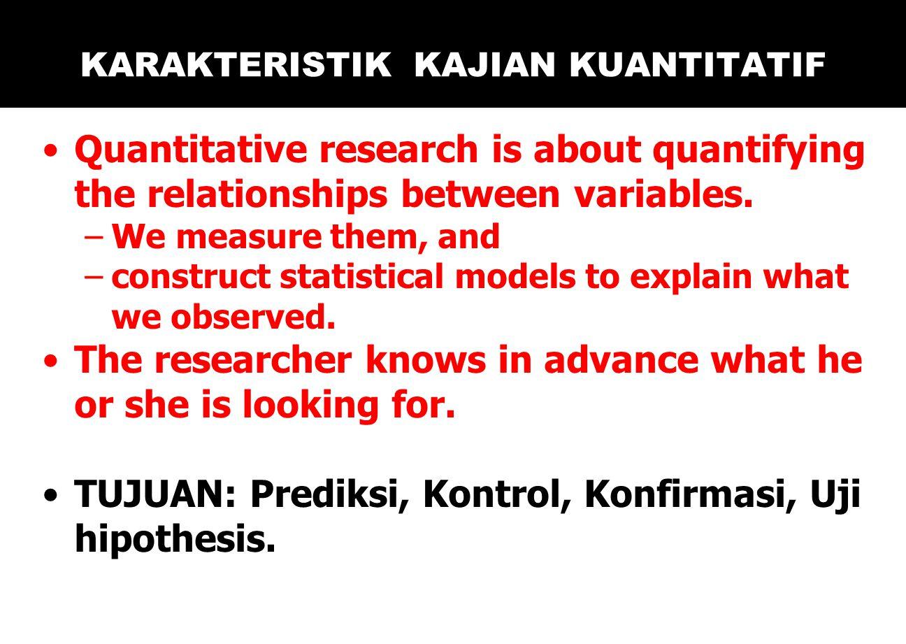 KARAKTERISTIK KAJIAN KUANTITATIF Quantitative research is about quantifying the relationships between variables.